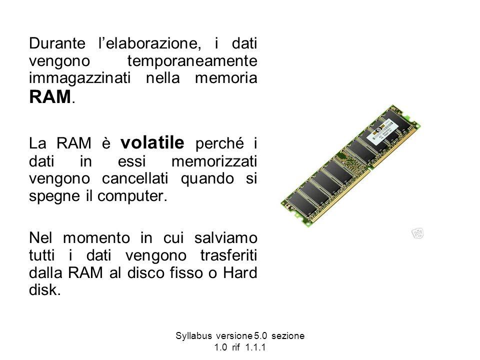 Syllabus versione 5.0 sezione 1.0 rif 1.1.1 Durante lelaborazione, i dati vengono temporaneamente immagazzinati nella memoria RAM. La RAM è volatile p