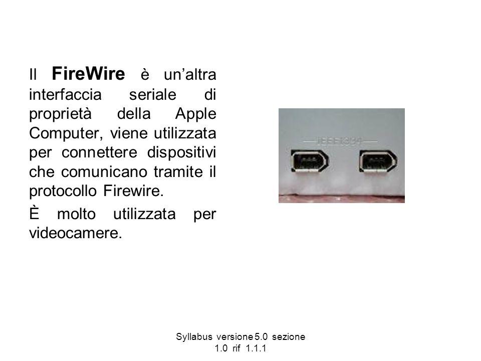Syllabus versione 5.0 sezione 1.0 rif 1.1.1 Il FireWire è unaltra interfaccia seriale di proprietà della Apple Computer, viene utilizzata per connette
