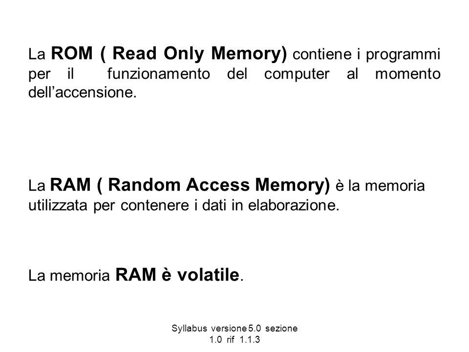 Syllabus versione 5.0 sezione 1.0 rif 1.1.3 La ROM ( Read Only Memory) contiene i programmi per il funzionamento del computer al momento dellaccension