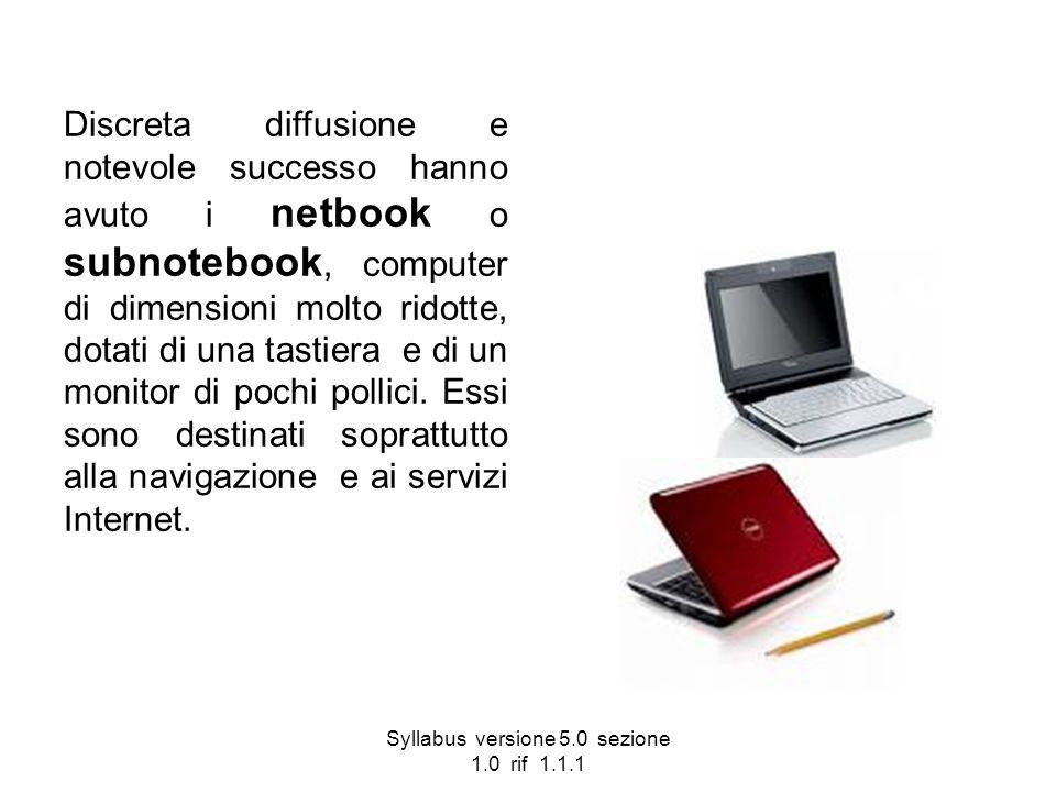 Syllabus versione 5.0 sezione 1.0 rif 1.1.1 Discreta diffusione e notevole successo hanno avuto i netbook o subnotebook, computer di dimensioni molto