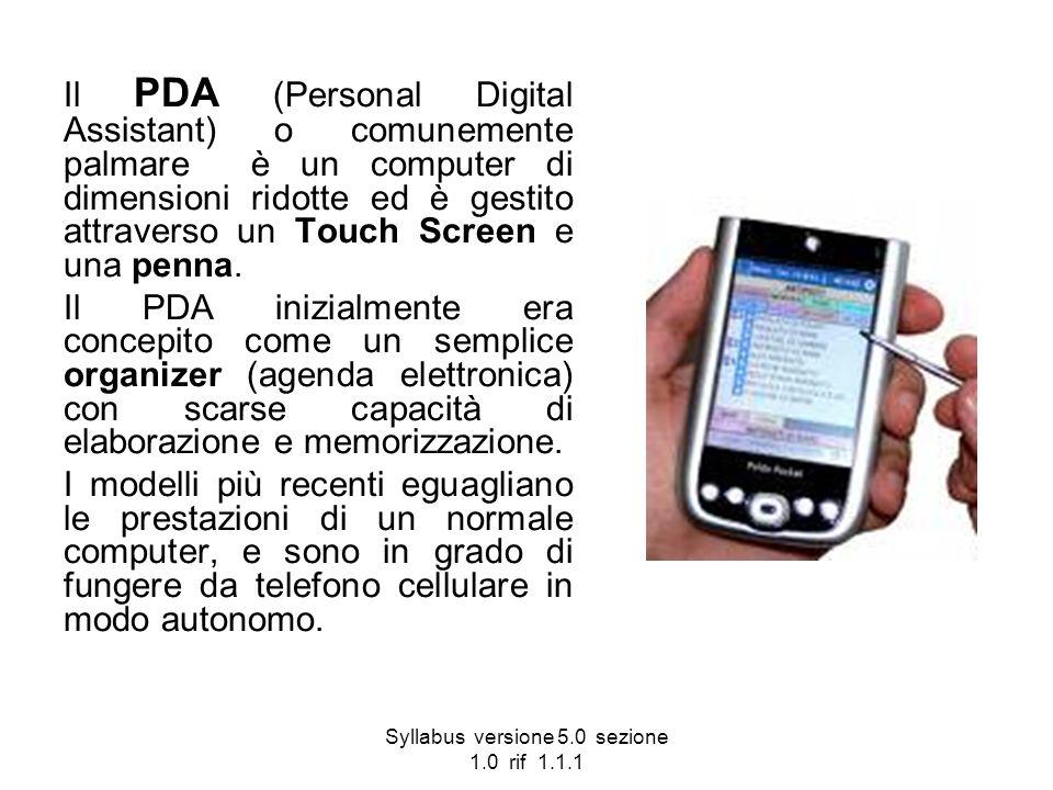 Syllabus versione 5.0 sezione 1.0 rif 1.1.1 Il PDA (Personal Digital Assistant) o comunemente palmare è un computer di dimensioni ridotte ed è gestito