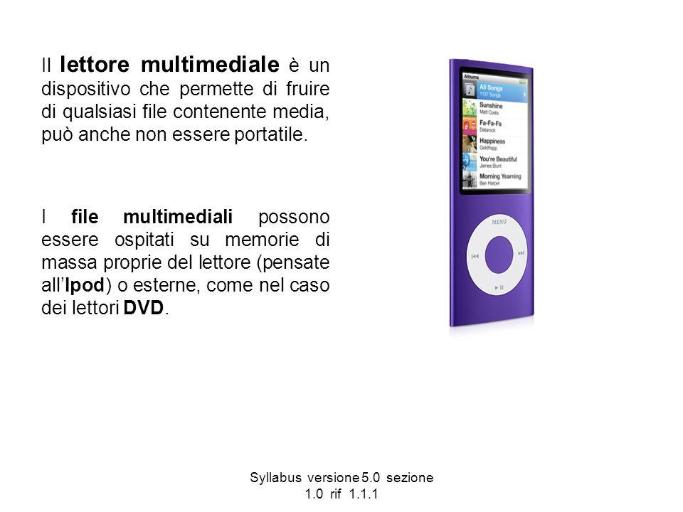 Syllabus versione 5.0 sezione 1.0 rif 1.1.1 Il lettore multimediale è un dispositivo che permette di fruire di qualsiasi file contenente media, può an