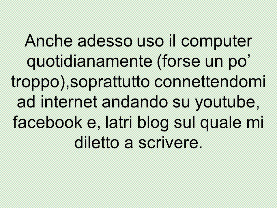 Anche adesso uso il computer quotidianamente (forse un po troppo),soprattutto connettendomi ad internet andando su youtube, facebook e, latri blog sul quale mi diletto a scrivere.