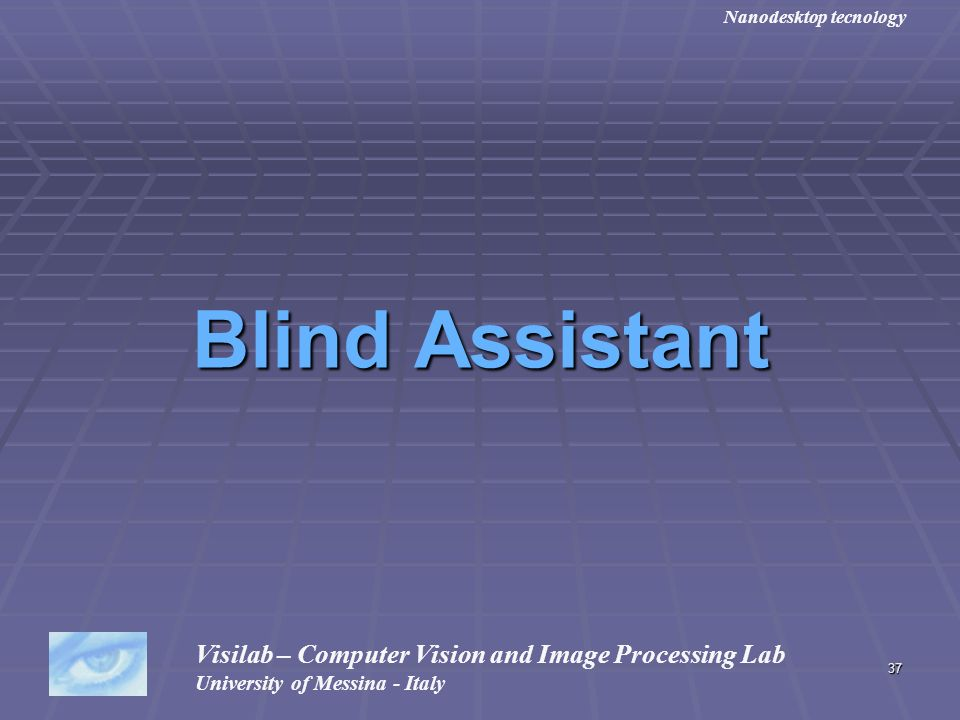 37 Blind Assistant Visilab – Computer Vision and Image Processing Lab University of Messina - Italy Nanodesktop tecnology