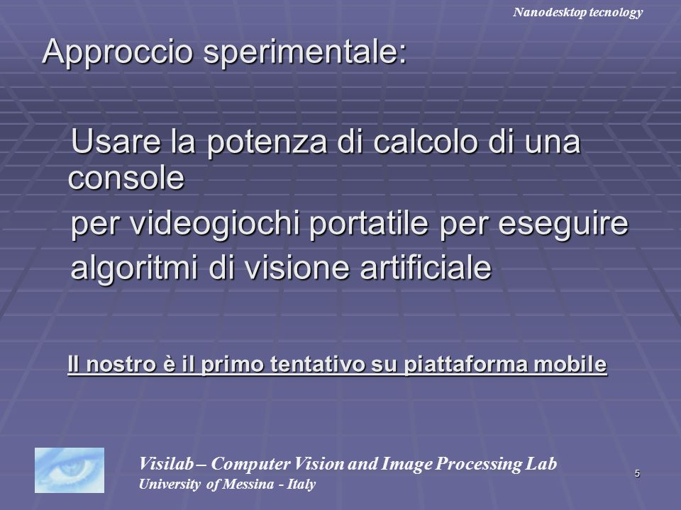 16 Caratteristiche di Nanodesktop (2) Il sistema grafico supporta Routines grafiche di disegno Routines grafiche di disegno Char overscreen Char overscreen Font TrueType Font TrueType Wallpaper e trasparenze Wallpaper e trasparenze Pulsanti, Textbox, TextArea, ListBox, CheckBox, TrackBar, ProgressBar, Windows menu Pulsanti, Textbox, TextArea, ListBox, CheckBox, TrackBar, ProgressBar, Windows menu Icone e classi di file Icone e classi di file Caricamento e salvataggio di 12 formati grafici distinti Caricamento e salvataggio di 12 formati grafici distinti Visilab – Computer Vision and Image Processing Lab University of Messina - Italy Nanodesktop tecnology