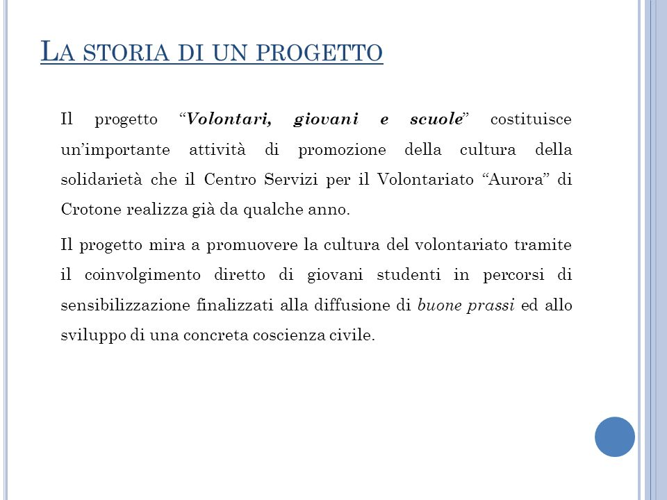 L A STORIA DI UN PROGETTO Il progetto Volontari, giovani e scuole costituisce unimportante attività di promozione della cultura della solidarietà che il Centro Servizi per il Volontariato Aurora di Crotone realizza già da qualche anno.
