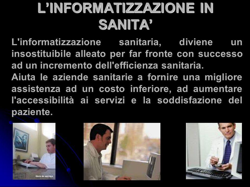 LINFORMATIZZAZIONE IN SANITA L informatizzazione sanitaria, diviene un insostituibile alleato per far fronte con successo ad un incremento dell efficienza sanitaria.