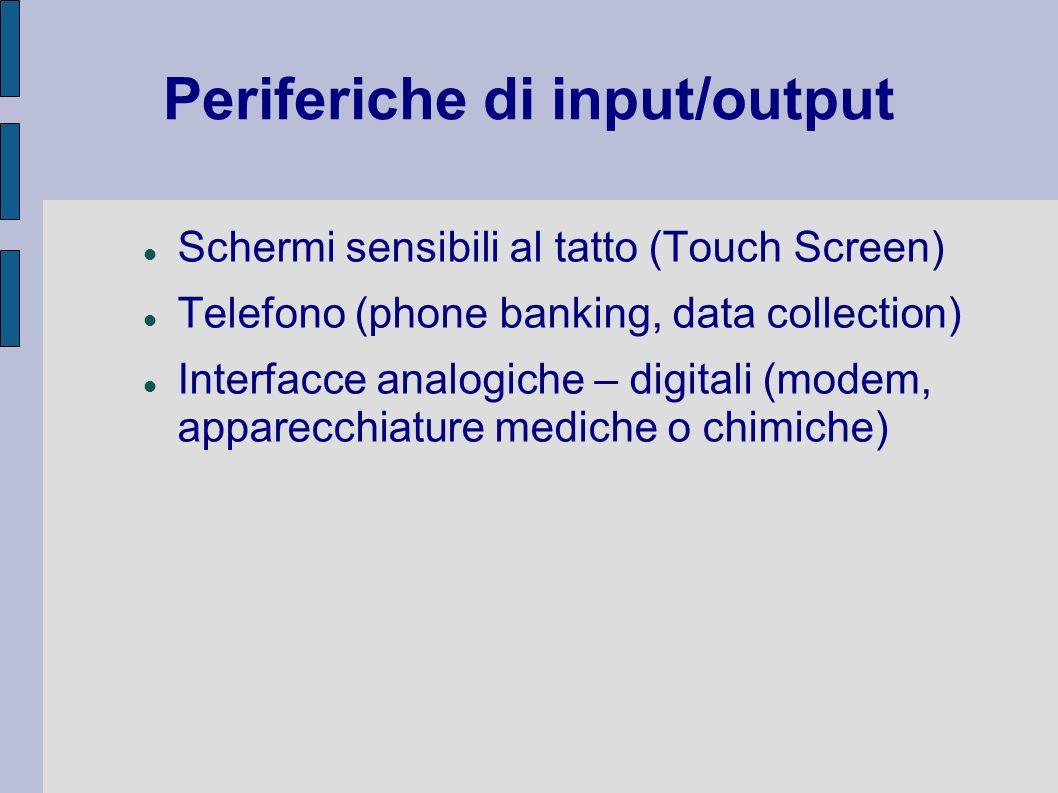 Periferiche di input/output Schermi sensibili al tatto (Touch Screen) Telefono (phone banking, data collection) Interfacce analogiche – digitali (mode