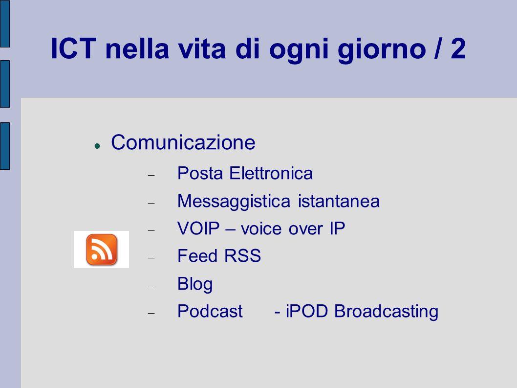 ICT nella vita di ogni giorno / 2 Comunicazione Posta Elettronica Messaggistica istantanea VOIP – voice over IP Feed RSS Blog Podcast- iPOD Broadcasti