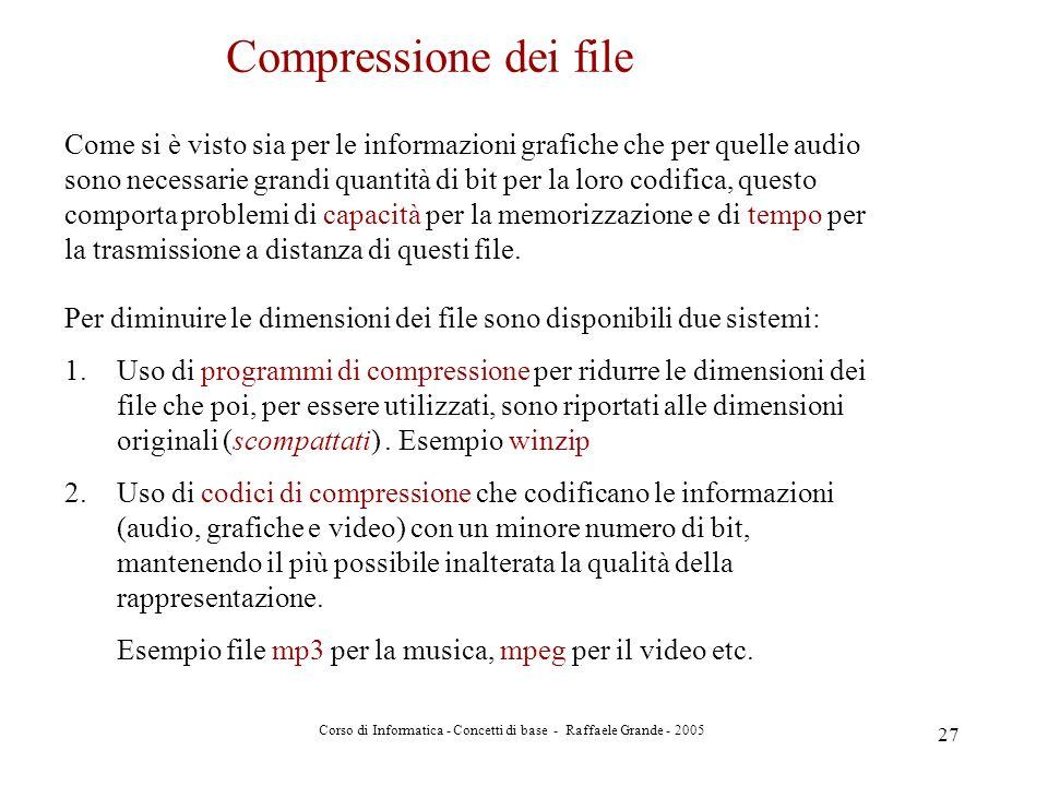 Corso di Informatica - Concetti di base - Raffaele Grande - 2005 27 Compressione dei file Come si è visto sia per le informazioni grafiche che per que