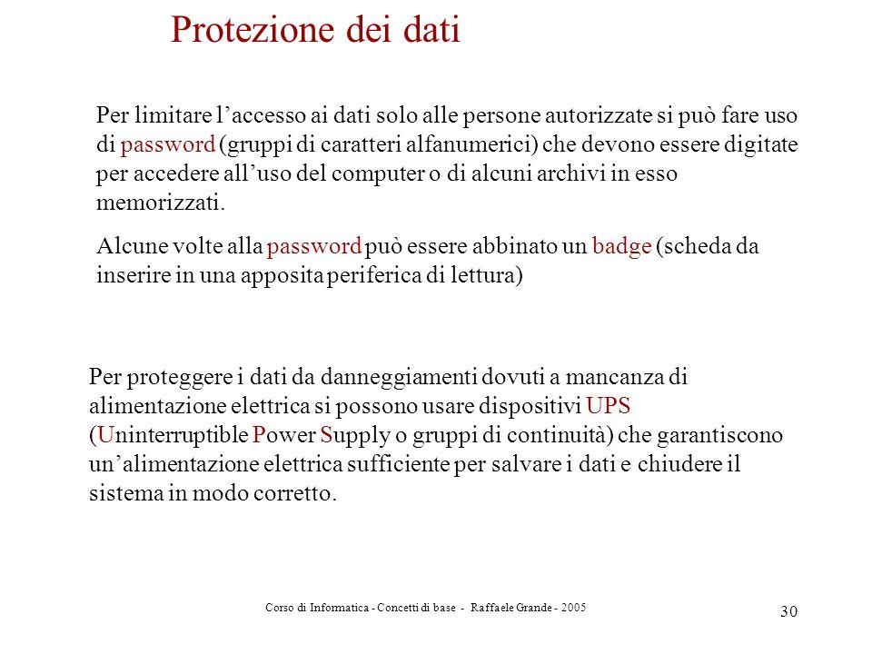 Corso di Informatica - Concetti di base - Raffaele Grande - 2005 30 Protezione dei dati Per limitare laccesso ai dati solo alle persone autorizzate si