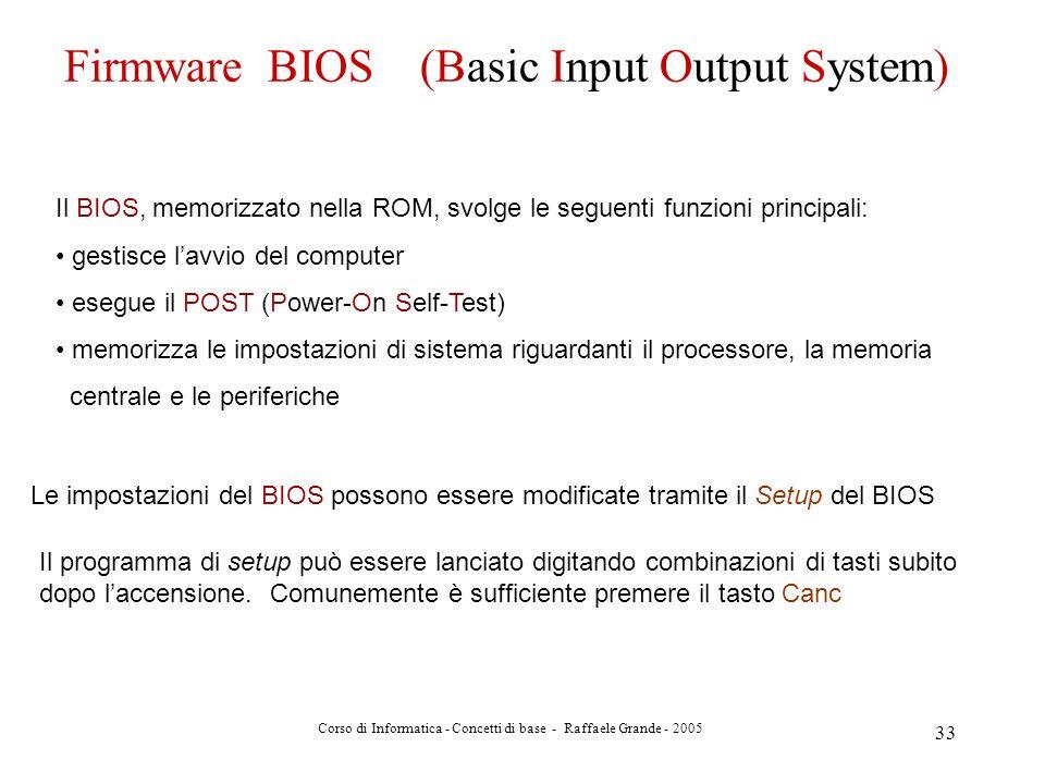 Corso di Informatica - Concetti di base - Raffaele Grande - 2005 33 Firmware BIOS (Basic Input Output System) Il BIOS, memorizzato nella ROM, svolge l