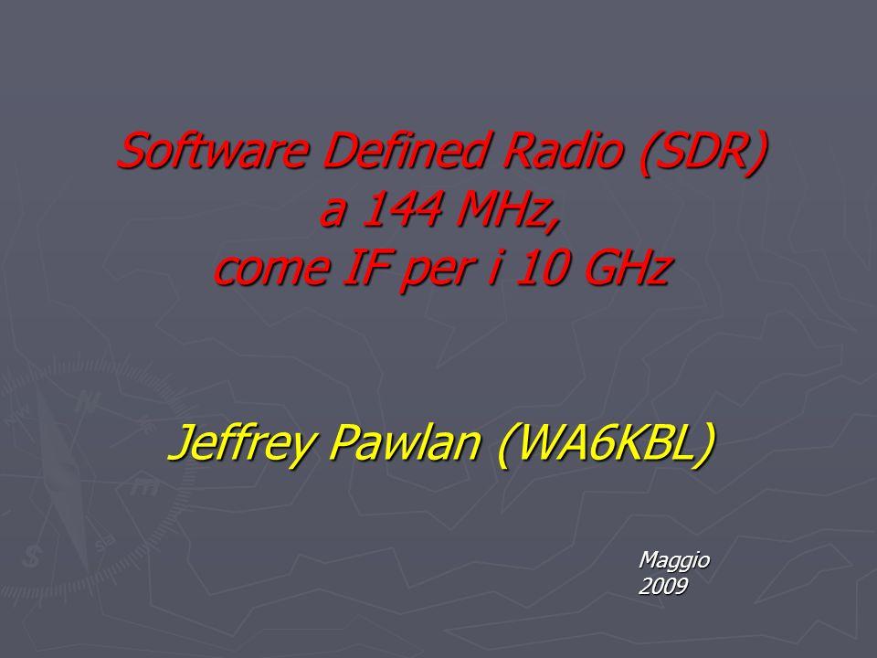 Software Defined Radio (SDR) a 144 MHz, come IF per i 10 GHz Jeffrey Pawlan (WA6KBL) Maggio 2009