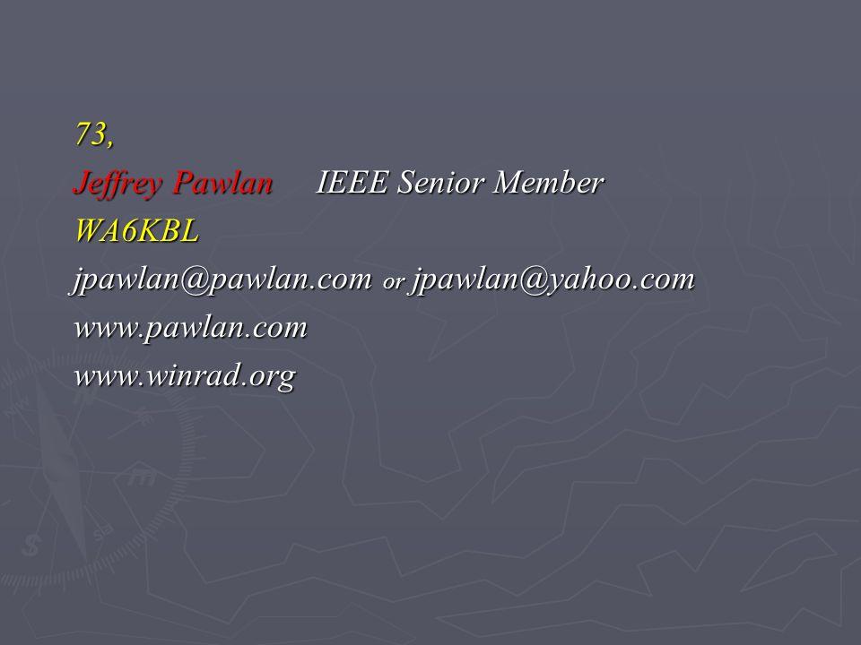 73, Jeffrey Pawlan IEEE Senior Member WA6KBL jpawlan@pawlan.com or jpawlan@yahoo.com www.pawlan.comwww.winrad.org
