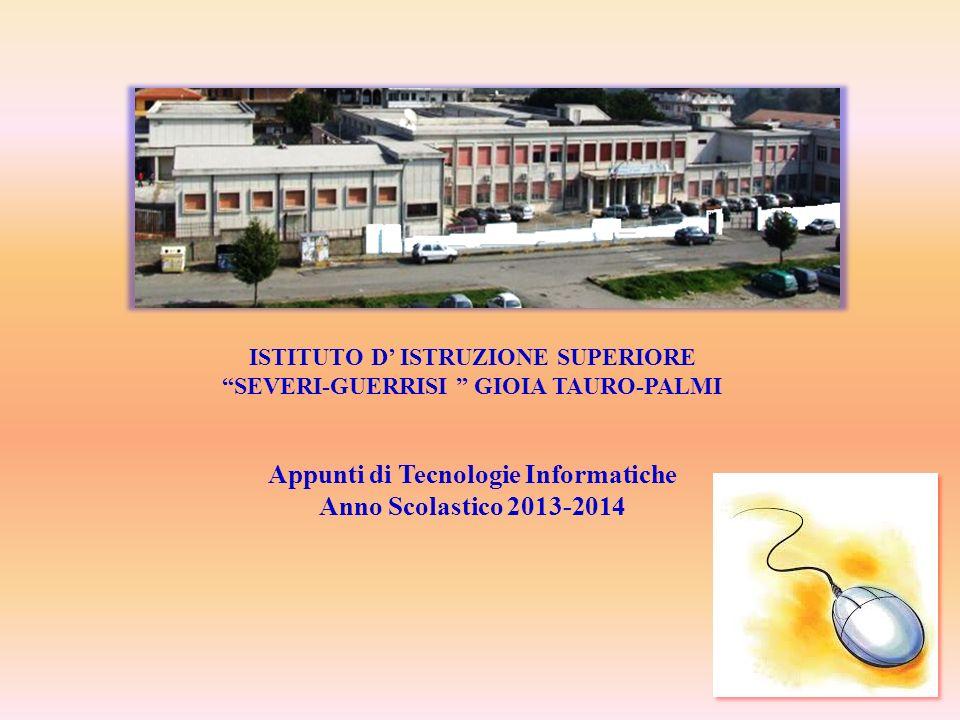 1 ISTITUTO D ISTRUZIONE SUPERIORE SEVERI-GUERRISI GIOIA TAURO-PALMI Appunti di Tecnologie Informatiche Anno Scolastico 2013-2014