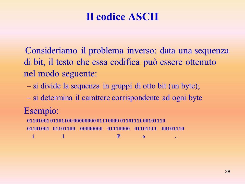 28 Il codice ASCII Consideriamo il problema inverso: data una sequenza di bit, il testo che essa codifica può essere ottenuto nel modo seguente: – si