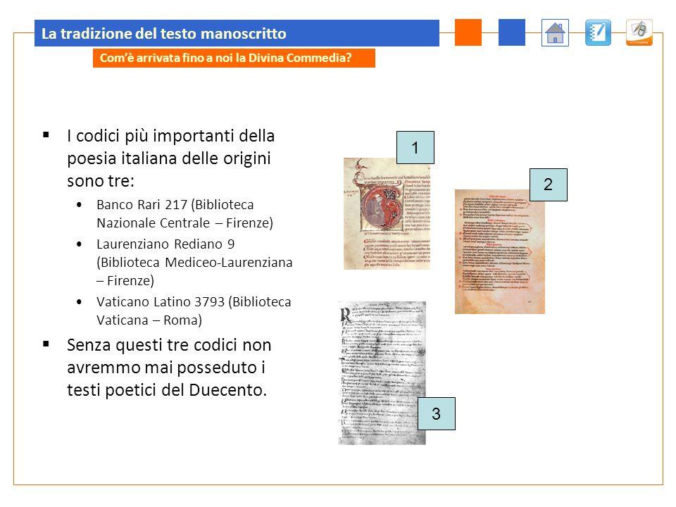 La tradizione del testo manoscritto I codici più importanti della poesia italiana delle origini sono tre: Banco Rari 217 (Biblioteca Nazionale Central