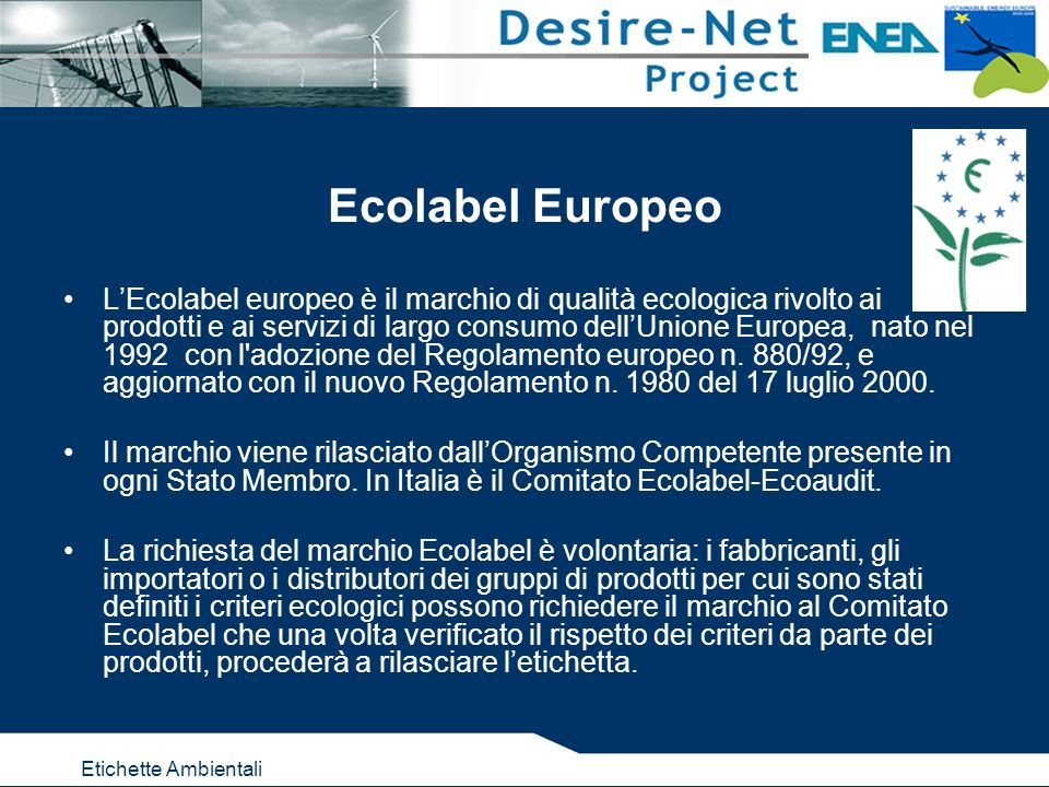 Etichette Ambientali Ecolabel Europeo LEcolabel europeo è il marchio di qualità ecologica rivolto ai prodotti e ai servizi di largo consumo dellUnione Europea, nato nel 1992 con l adozione del Regolamento europeo n.