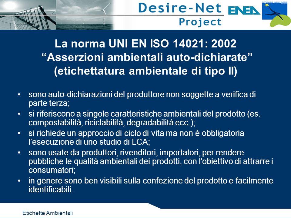 Etichette Ambientali La norma UNI EN ISO 14021: 2002 Asserzioni ambientali auto-dichiarate (etichettatura ambientale di tipo II) sono auto-dichiarazioni del produttore non soggette a verifica di parte terza; si riferiscono a singole caratteristiche ambientali del prodotto (es.
