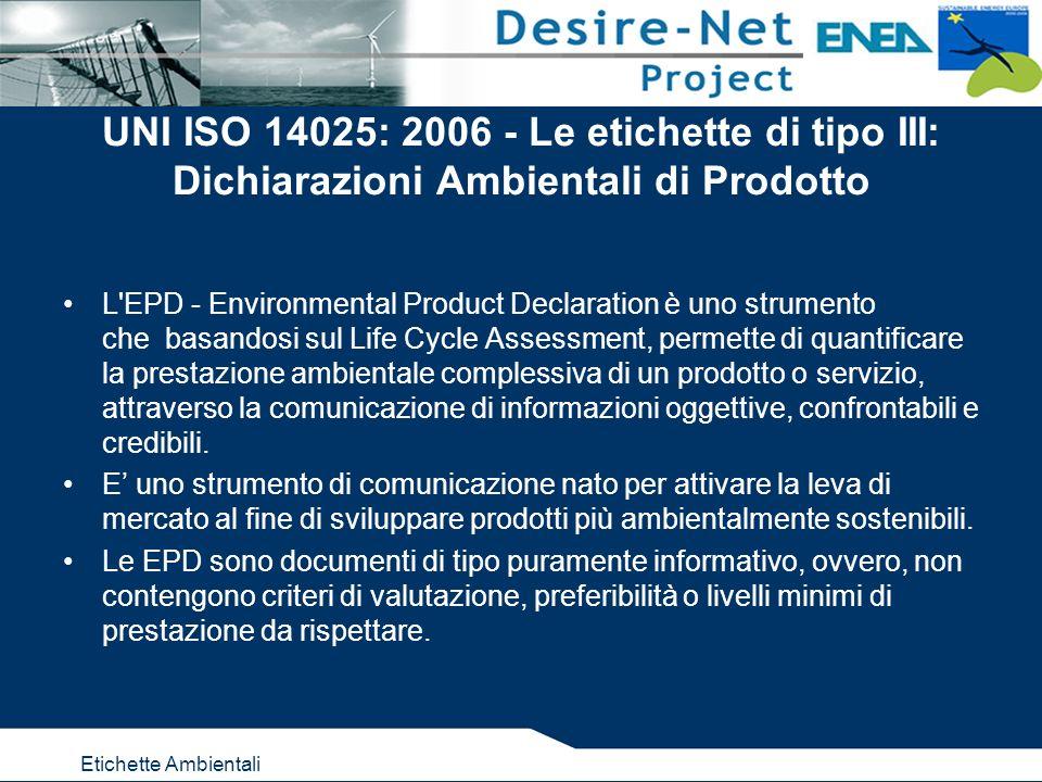 Etichette Ambientali UNI ISO 14025: 2006 - Le etichette di tipo III: Dichiarazioni Ambientali di Prodotto L EPD - Environmental Product Declaration è uno strumento che basandosi sul Life Cycle Assessment, permette di quantificare la prestazione ambientale complessiva di un prodotto o servizio, attraverso la comunicazione di informazioni oggettive, confrontabili e credibili.