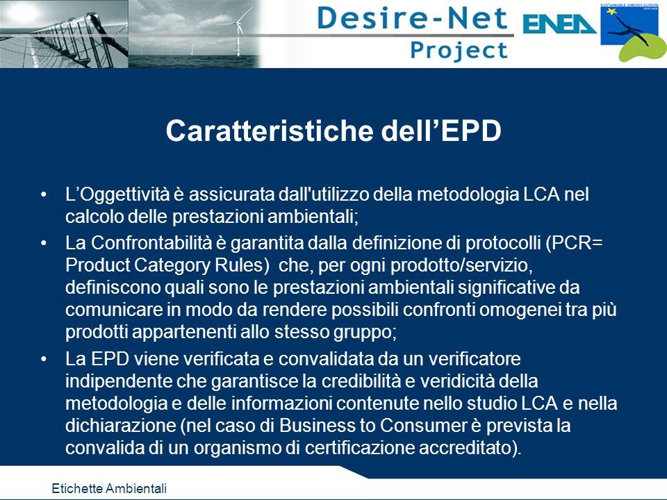 Etichette Ambientali Caratteristiche dellEPD LOggettività è assicurata dall utilizzo della metodologia LCA nel calcolo delle prestazioni ambientali; La Confrontabilità è garantita dalla definizione di protocolli (PCR= Product Category Rules) che, per ogni prodotto/servizio, definiscono quali sono le prestazioni ambientali significative da comunicare in modo da rendere possibili confronti omogenei tra più prodotti appartenenti allo stesso gruppo; La EPD viene verificata e convalidata da un verificatore indipendente che garantisce la credibilità e veridicità della metodologia e delle informazioni contenute nello studio LCA e nella dichiarazione (nel caso di Business to Consumer è prevista la convalida di un organismo di certificazione accreditato).