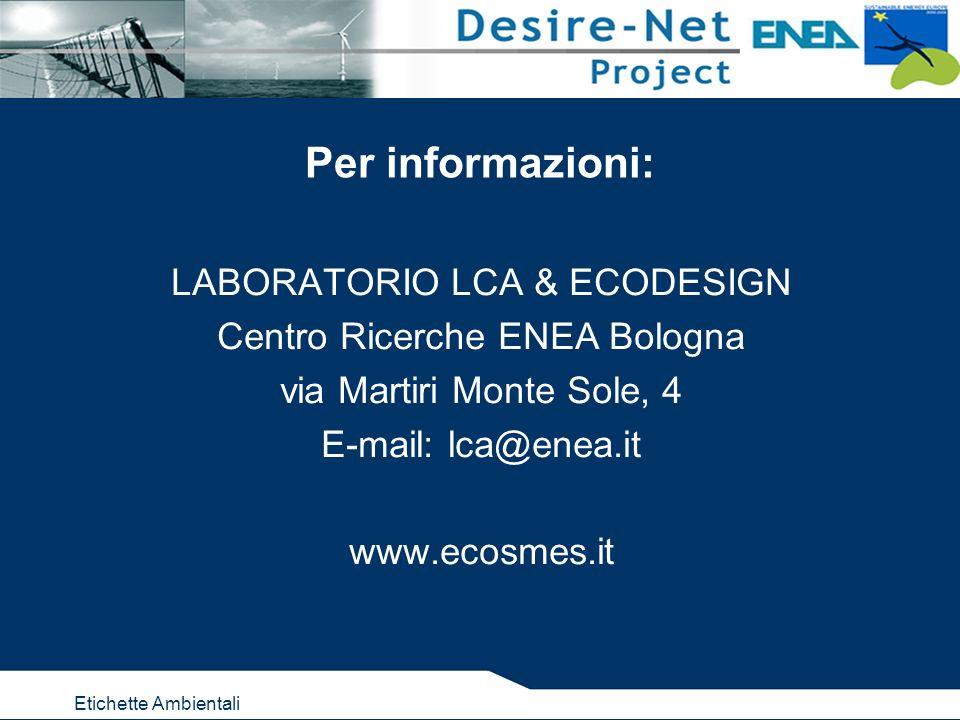 Etichette Ambientali Per informazioni: LABORATORIO LCA & ECODESIGN Centro Ricerche ENEA Bologna via Martiri Monte Sole, 4 E-mail: lca@enea.it www.ecos