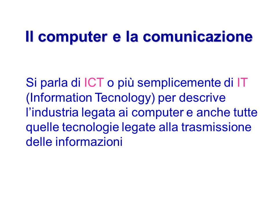Il computer e la comunicazione Si parla di ICT o più semplicemente di IT (Information Tecnology) per descrive lindustria legata ai computer e anche tutte quelle tecnologie legate alla trasmissione delle informazioni