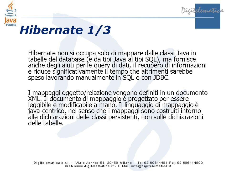 Hibernate 1/3 Hibernate non si occupa solo di mappare dalle classi Java in tabelle del database (e da tipi Java ai tipi SQL), ma fornisce anche degli aiuti per le query di dati, il recupero di informazioni e riduce significativamente il tempo che altrimenti sarebbe speso lavorando manualmente in SQL e con JDBC.
