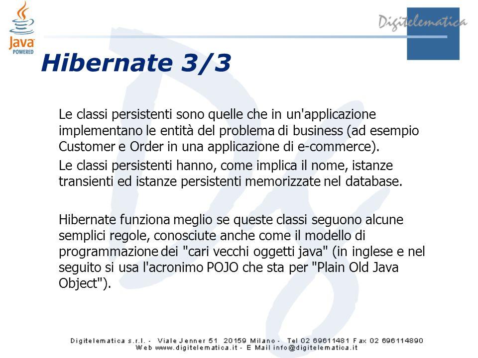 Hibernate 3/3 Le classi persistenti sono quelle che in un applicazione implementano le entità del problema di business (ad esempio Customer e Order in una applicazione di e-commerce).