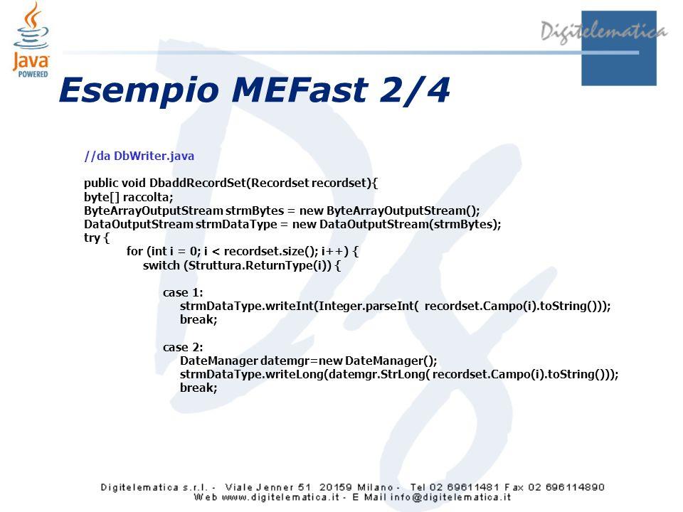 Esempio MEFast 2/4 //da DbWriter.java public void DbaddRecordSet(Recordset recordset){ byte[] raccolta; ByteArrayOutputStream strmBytes = new ByteArrayOutputStream(); DataOutputStream strmDataType = new DataOutputStream(strmBytes); try { for (int i = 0; i < recordset.size(); i++) { switch (Struttura.ReturnType(i)) { case 1: strmDataType.writeInt(Integer.parseInt( recordset.Campo(i).toString())); break; case 2: DateManager datemgr=new DateManager(); strmDataType.writeLong(datemgr.StrLong( recordset.Campo(i).toString())); break;
