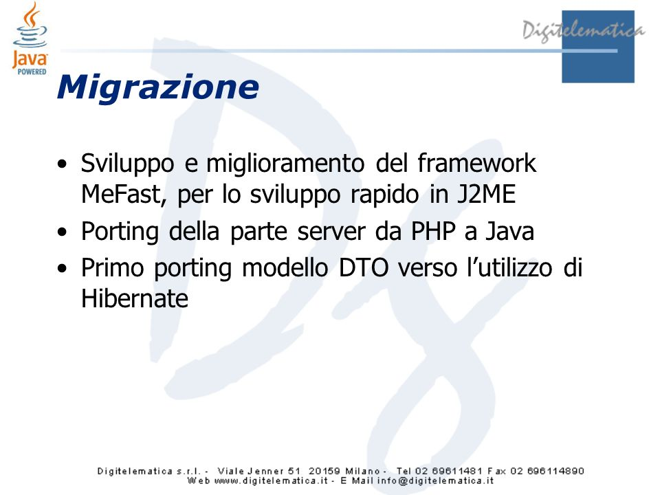 Migrazione Sviluppo e miglioramento del framework MeFast, per lo sviluppo rapido in J2ME Porting della parte server da PHP a Java Primo porting modello DTO verso lutilizzo di Hibernate