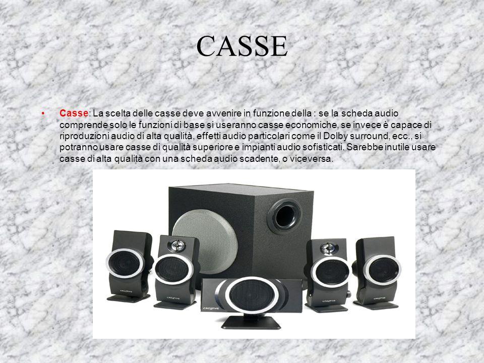 CASSE Casse: La scelta delle casse deve avvenire in funzione della : se la scheda audio comprende solo le funzioni di base si useranno casse economiche, se invece è capace di riproduzioni audio di alta qualità, effetti audio particolari come il Dolby surround, ecc., si potranno usare casse di qualità superiore e impianti audio sofisticati.