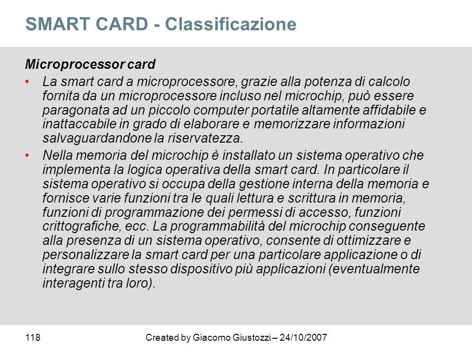 118Created by Giacomo Giustozzi – 24/10/2007 SMART CARD - Classificazione Microprocessor card La smart card a microprocessore, grazie alla potenza di