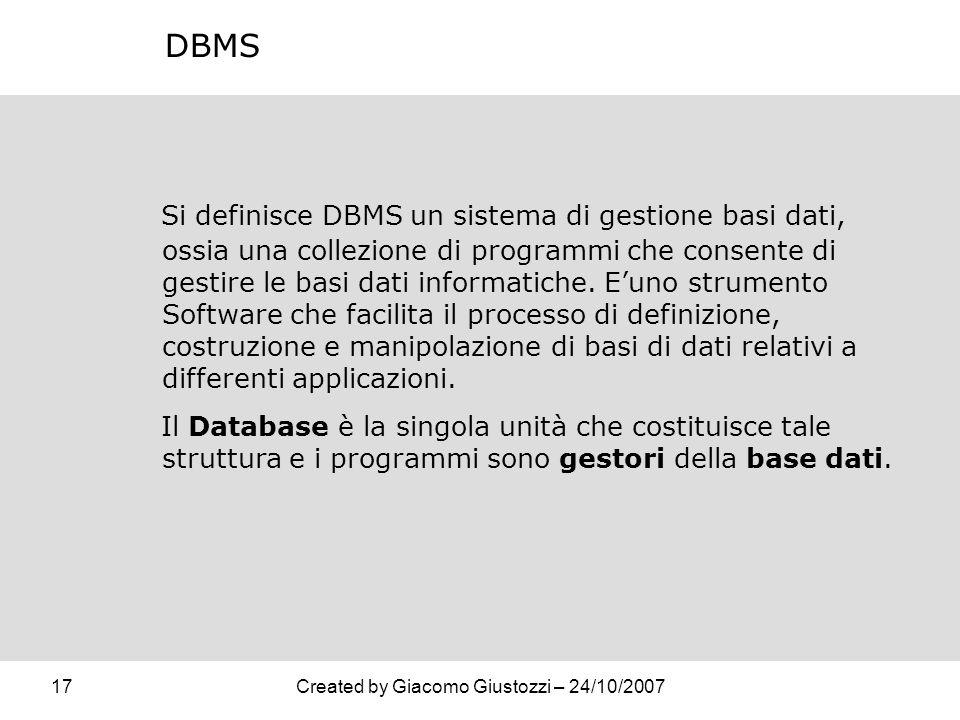 17Created by Giacomo Giustozzi – 24/10/2007 DBMS Si definisce DBMS un sistema di gestione basi dati, ossia una collezione di programmi che consente di