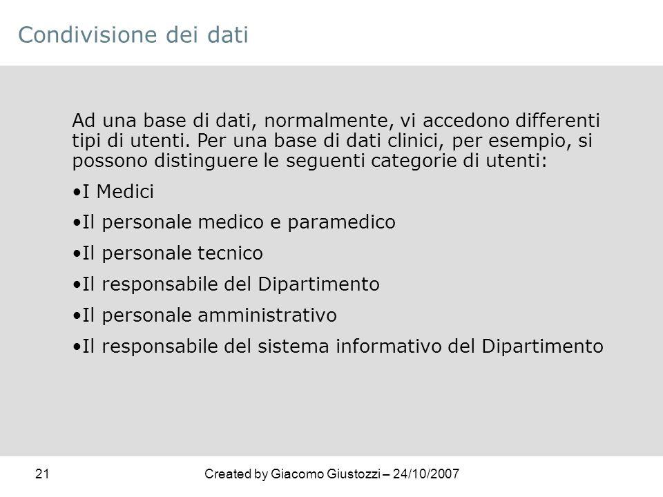 21Created by Giacomo Giustozzi – 24/10/2007 Condivisione dei dati Ad una base di dati, normalmente, vi accedono differenti tipi di utenti. Per una bas