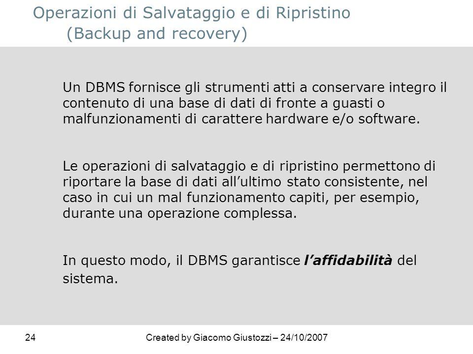24Created by Giacomo Giustozzi – 24/10/2007 Operazioni di Salvataggio e di Ripristino (Backup and recovery) Un DBMS fornisce gli strumenti atti a cons