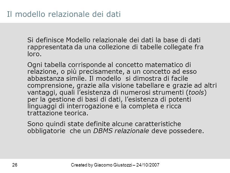 26Created by Giacomo Giustozzi – 24/10/2007 Il modello relazionale dei dati Si definisce Modello relazionale dei dati la base di dati rappresentata da