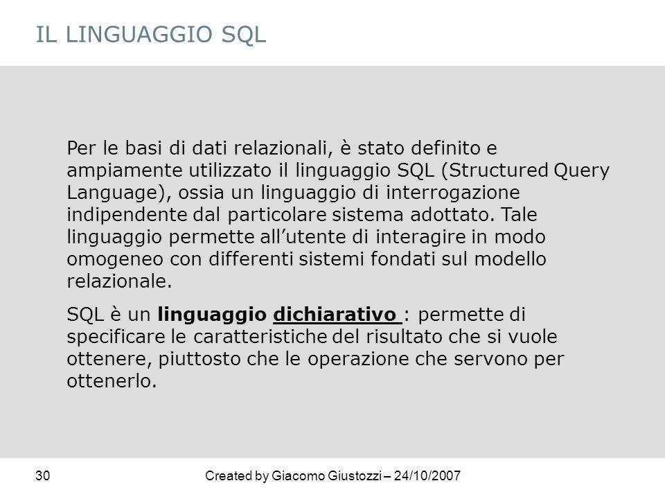 30Created by Giacomo Giustozzi – 24/10/2007 IL LINGUAGGIO SQL Per le basi di dati relazionali, è stato definito e ampiamente utilizzato il linguaggio