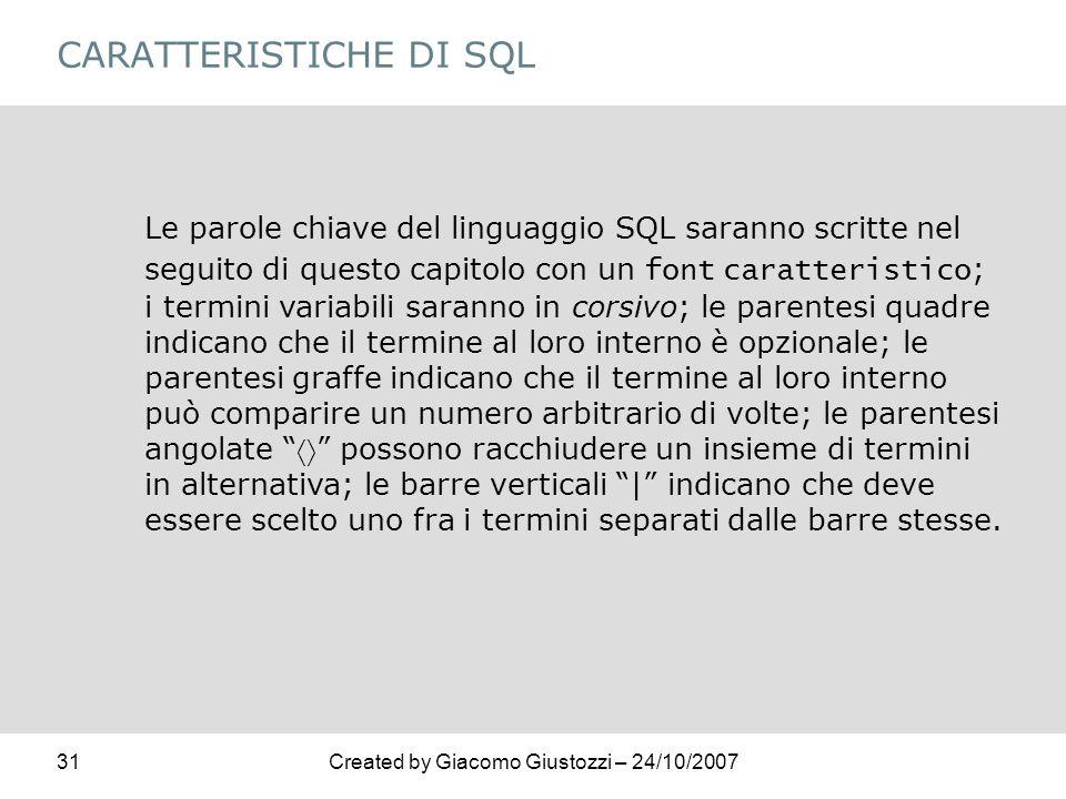 31Created by Giacomo Giustozzi – 24/10/2007 CARATTERISTICHE DI SQL Le parole chiave del linguaggio SQL saranno scritte nel seguito di questo capitolo
