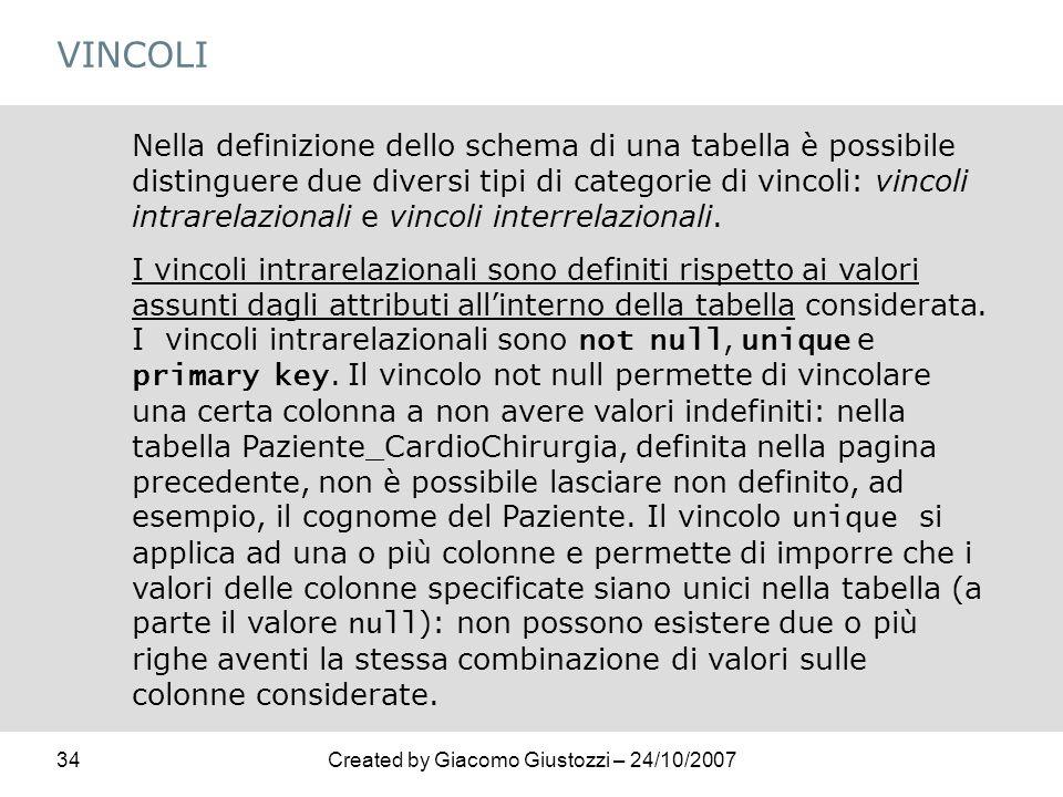 34Created by Giacomo Giustozzi – 24/10/2007 VINCOLI Nella definizione dello schema di una tabella è possibile distinguere due diversi tipi di categori