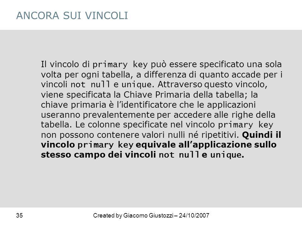35Created by Giacomo Giustozzi – 24/10/2007 ANCORA SUI VINCOLI Il vincolo di primary key può essere specificato una sola volta per ogni tabella, a dif