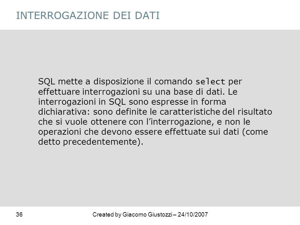 36Created by Giacomo Giustozzi – 24/10/2007 INTERROGAZIONE DEI DATI SQL mette a disposizione il comando select per effettuare interrogazioni su una ba