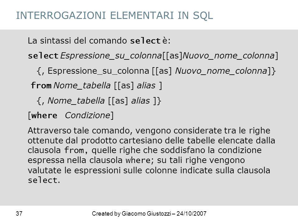 37Created by Giacomo Giustozzi – 24/10/2007 INTERROGAZIONI ELEMENTARI IN SQL La sintassi del comando select è: select Espressione_su_colonna[[as]Nuovo