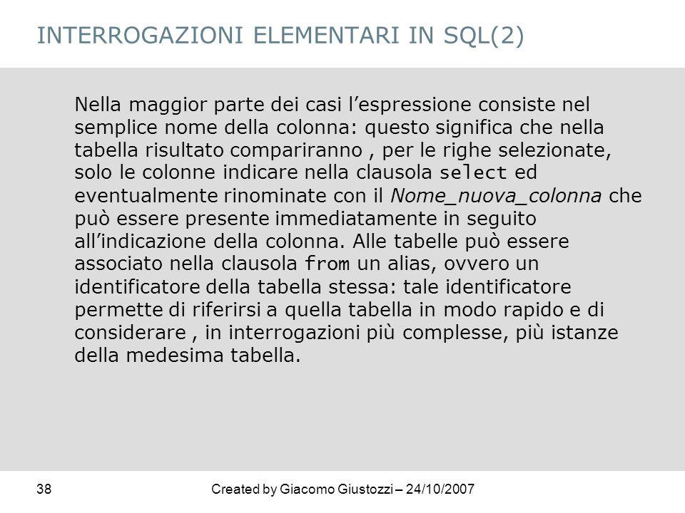 38Created by Giacomo Giustozzi – 24/10/2007 INTERROGAZIONI ELEMENTARI IN SQL(2) Nella maggior parte dei casi lespressione consiste nel semplice nome d