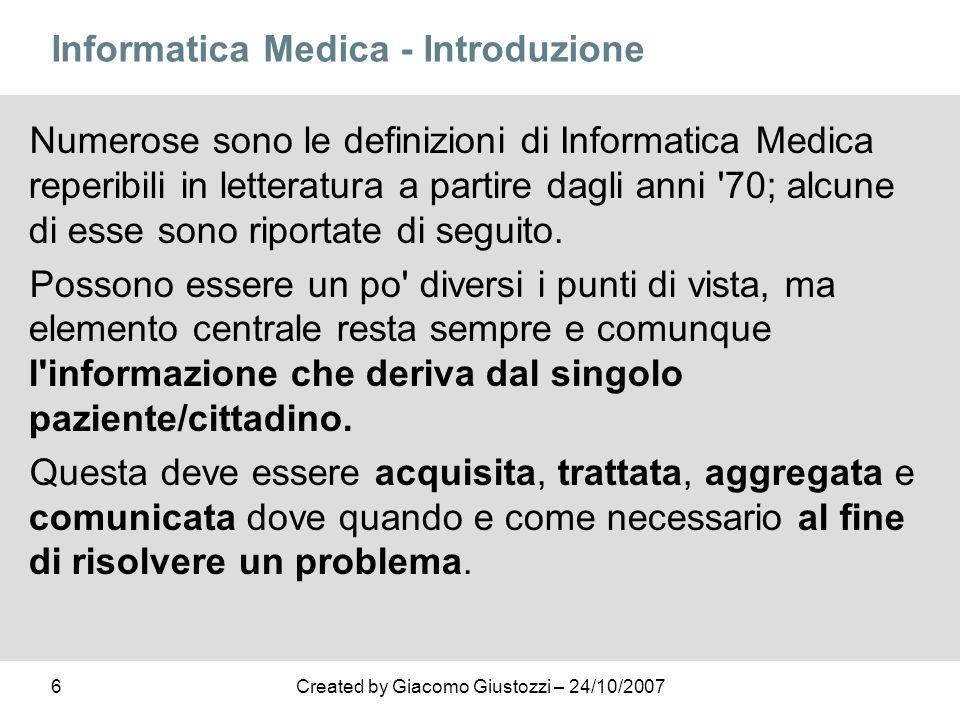 6Created by Giacomo Giustozzi – 24/10/2007 Informatica Medica - Introduzione Numerose sono le definizioni di Informatica Medica reperibili in letterat