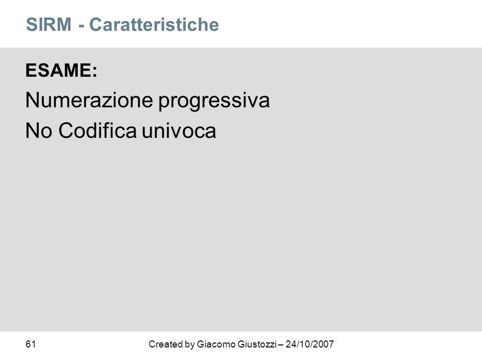 61Created by Giacomo Giustozzi – 24/10/2007 SIRM - Caratteristiche ESAME: Numerazione progressiva No Codifica univoca