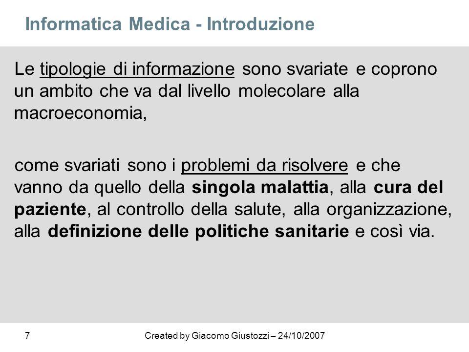 7Created by Giacomo Giustozzi – 24/10/2007 Informatica Medica - Introduzione Le tipologie di informazione sono svariate e coprono un ambito che va dal