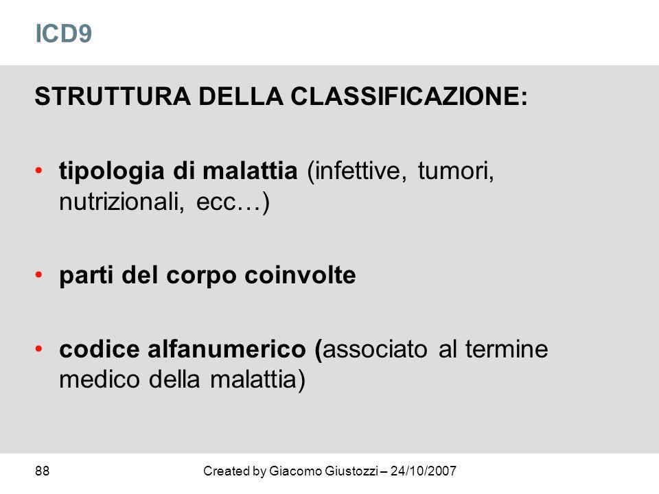 88Created by Giacomo Giustozzi – 24/10/2007 ICD9 STRUTTURA DELLA CLASSIFICAZIONE: tipologia di malattia (infettive, tumori, nutrizionali, ecc…) parti