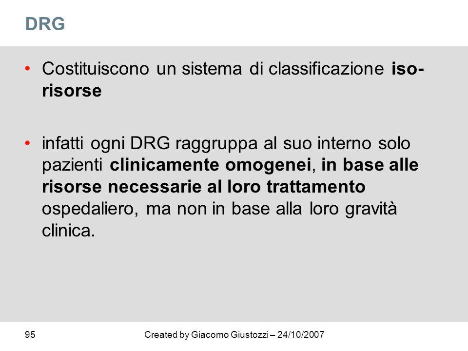 95Created by Giacomo Giustozzi – 24/10/2007 DRG Costituiscono un sistema di classificazione iso- risorse infatti ogni DRG raggruppa al suo interno sol