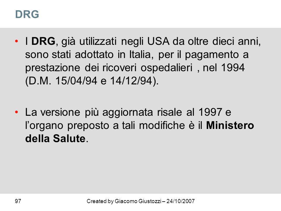 97Created by Giacomo Giustozzi – 24/10/2007 DRG I DRG, già utilizzati negli USA da oltre dieci anni, sono stati adottato in Italia, per il pagamento a